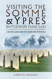 Visiting the Somme & Ypres Battlefields Made Easy: A Helpful Guide Book for Groups and Individuals