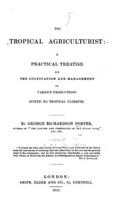 The Tropical Agriculturist: A Practical Treatise on the Cultivation and Management of Various Productions Suited to Tropical Climates