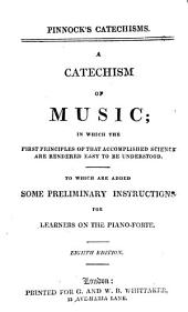 A Catechism of Music: In which the First Principles of that Accomplished Science are Rendered Easy to be Understood : to which are Added Some Preliminary Instructions for Learners on the Piano-forte