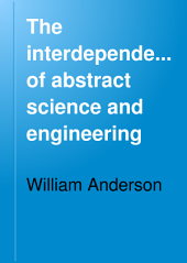 "The Interdependence of Abstract Science and Engineering: Being the ""James Forrest"" Lecture Delivered at the Institution of Civil Engineers, Session 1892-93"