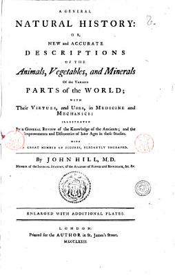 A General Natural History  Or  New and Accurate Descriptions of the Animals  Vegetables  and Minerals of the Various Parts of the World  with the Virtues  and Uses  in Medecine and Mechanics     by John Hill