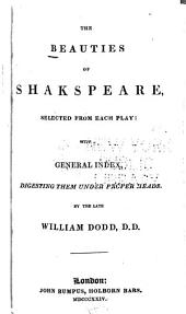 The Beauties of Shakespeare: Selected from Each Play : with a General Index, Digesting Them Under Proper Heads