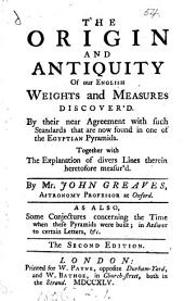 The Origin and Antiquity of Our English Weights and Measures Discover'd: By Their Near Agreement with Such Standards that are Now Found in One of the Egyptian Pyramids. Together with the Explanation of Divers Lines Therein Heretofore Measur'd
