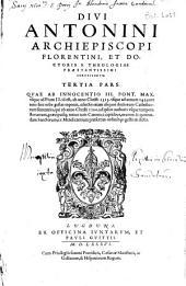 Divi Antonini Archiepiscopi Florentini [...] Chronicorum opus, in tres partes diuisum [...]: in quarum prima res ab ipso mundi exordio, vsque ad S. Syluestrum Pont. Max. id est, ad annum Christi 310. In secvnda à S. Sylvestro vsque ad Innocentium III. id est, ad annum Christi 1313. In tertia ab Innocentio III. vsque ad Pium II. id est, ad annum Christi 1459. toto ferè terrarum orbe gestæ continentur, Volume 3