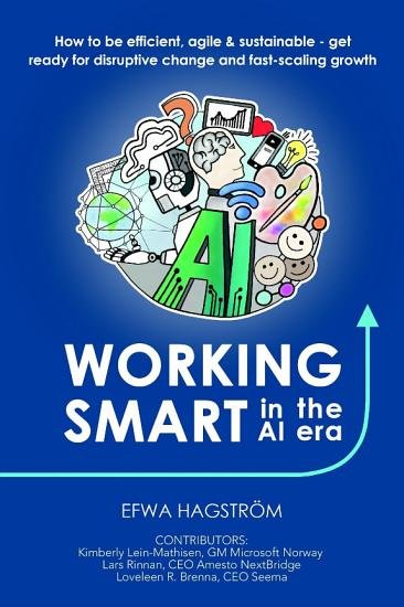Working Smart in the AI Era  How to Be Efficient  Agile   Sustainable   Get Ready for Disruptive Change and Fast Scaling Growth PDF