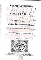 Disputationum Roberti Bellarmini Politiani, S.J. s.r.e. cardinalis, de controversiis christianæ fidei adversus hujus temporis hæreticos, quatuor tomis comprehensarum. Tomus primus [-septimus] ... Celsitudini serenissimæ Francisci primi Farnesii, Parmæ, et Piacentiæ ducis, &c. dicata: Tomus primus controversias tres generales complectens. 1