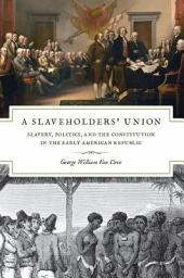 A Slaveholders' Union: Slavery, Politics, and the Constitution in the Early American Republic