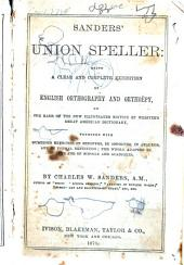 Sanders' Union Speller: Being a Clear and Complete Exhibition of English Orthography and Orthoëpy, on the Basis of the New Illustrated Edition of Webster's Great American Dictionary, Together with Numerous Exercises in Synonyms, in Opposites, in Analysis and in Formal Definition; the Whole Adpated to the Use of Schools and Academies