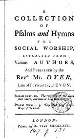 A collection of psalms and hymns for social worship, extr. from various authors and publ. by mr. Dyer