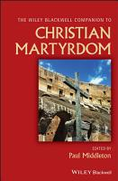 Wiley Blackwell Companion to Christian Martyrdom PDF
