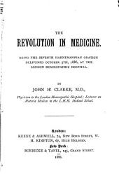 The Revolution in Medicine: Being the Seventh Hahnemannian Oration Delivered October 5th, 1886, at the London Homœopathic Hospital