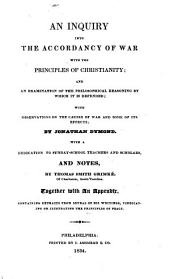 An Inquiry Into the Accordancy of War with the Principles of Christianity and an Examinatiion of the Philosophical Reasoning by which it is Depended: With Observations on the Causes of War and Some of Its Effects. ¬With ... Notes by Thomas Smith Grimké, Together with an Appendix, Containing Extracts from Several of His Writings, Vindicating Or Ilustrating [!] the Principles of Peace