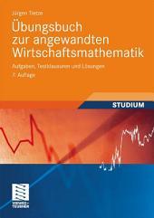 Übungsbuch zur angewandten Wirtschaftsmathematik: Aufgaben, Testklausuren und Lösungen, Ausgabe 7