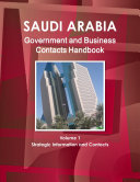 Saudi Arabia Government and Business Contacts Handbook Volume 1 Strategic Information and Contacts