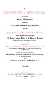 A Preservative Against Popery, in Several Select Discourses Upon the Principal Heads of Controversy Between Protestants and Papists: Being Written and Published By the Most Eminent Divines of the Church of England, Chiefly in the Reign of King James II, Volume 15