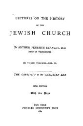 Lectures on the History of the Jewish Church: The captivity to the Christian era