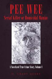 PEE WEE Serial Killer or Homicidal Maniac: A Novelized True Crime Story, Volume 1