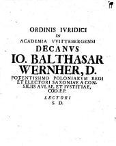 Ordinis Iuridici In Academia Vittenbergensi Decanus Jo. Balthasar Wernher, D. ... Lectori S.D.