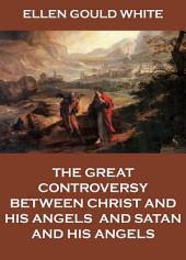 The Great Controversy Between Christ And His Angels, And Satan And His Angels