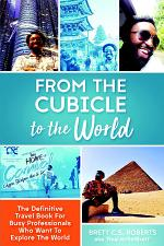 From the Cubicle to the World: The Definitive Travel Book for Busy Professionals Who Want to Explore the World