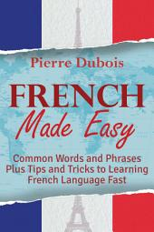 French Made Easy: Common Words and Phrases Plus Tips and Tricks to Learning French Language Fast