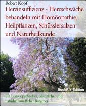 Herzinsuffizienz, Herzschwäche - Behandlung mit Homöopathie, Pflanzenheilkunde, Schüsslersalzen und Naturheilkunde: Ein homöopathischer, pflanzlicher, biochemischer und naturheilkundlicher Ratgeber