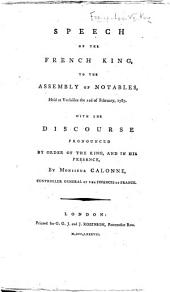 Speech of the French King, to the Assembly of Notables, held at Versailles the 22d of February, 1787. With the discourse pronounced by order of the King ... by Monsieur Calonne