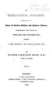 An Ecclesiastical Biography: Containing the Lives of Ancient Fathers and Modern Divines, Interspersed with Notices of Heretics and Schismatics, Forming a Brief History of the Church in Every Age, Volume 5
