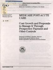Medicare Post-acute Care: Cost Growth and Proposals to Manage it Through Prospective Payment and Other Controls : Statement of William J. Scanlon, Director, Health Financing and Systems Issues, Health, Education, and Human Services Division, Before the Committee on Finance, U.S. Senate