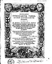 Epistolarum Turcicarum variorum et diversorum authorum libri V: in quibus epistolae de rebus turcicis summorum pontificum, imperatorum, regum, principum, aliorumque ...