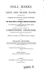 Hall Marks on Gold and Silver Plates: Illustrated with the Tables of Annual Date Letters Employed in the Assay Offices of England, Scotland & Ireland, a Fac-simile of a Copper-plate of Markers' Marks at Goldsmith's Hall, To which is Now Added, a History of L'orfevrérie Francaise, with Extracts from the Statutes, Ordinances, Etc., and Twelve Plates of French Hall Marks ...