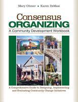 Consensus Organizing  A Community Development Workbook PDF