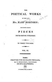 The Poetical Works of the Late Mrs. Mary Robinson: Including Many Pieces Never Before Published. In Three Volumes, Volume 3