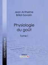 Physiologie du goût: ou Méditations de gastronomie transcendante -, Volume1