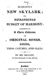 Hodgson's New Skylark; or, Theatrical budget of harmony: consisting of a choice collection of original songs, duets, trios, catches, and glees. By Mr. Bryant [or rather, compiled by him].