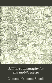 Military Topography for the Mobile Forces: Including Map Reading, Surveying and Sketching, with More Than 175 Illustrations and One Map of Vicinity of Fort Leavenworth