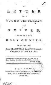 A Letter to a Young Gentleman at Oxford: Intended for Holy Orders. Containing Some Seasonable Cautions Against Errors in Doctrine, Volume 5