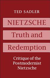 Nietzsche: Truth and Redemption: Critique of the Postmodernist Nietzsche