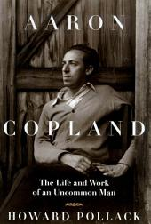 Aaron Copland: The Life & Work of an Uncommon Man