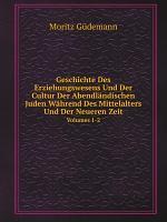 Geschichte Des Erziehungswesens Und Der Cultur Der Abendl ndischen Juden W hrend Des Mittelalters Und Der Neueren Zeit PDF