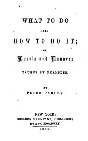 What to Do and how to Do It  Or  Morals and Manners Taught by Examples PDF