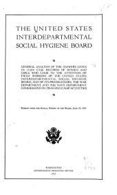 General Analysis of the Answers Given in 15,010 Case Records of Women and Girls who Came to the Attention of Field Workers of the United States Interdepartmental Social Hygiene Board: And of Its Predecessors, the War Department and the Navy Department Commissions on Training-camp Activities ...