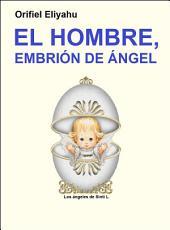 El Misterio de la Razón de Ser del Hombre (El Hombre, Embrión de Ángel)