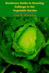 Gardeners Guide to Growing Cabbage in the Vegetable Garden: How to Grow Cabbage Culture in the Vegetable Garden