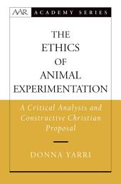 The Ethics of Animal Experimentation: A Critical Analysis and Constructive Christian Proposal