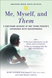 Me, Myself, and Them : A Firsthand Account of One Young Person's Experience with Schizophrenia: A Firsthand Account of One Young Person's Experience with Schizophrenia