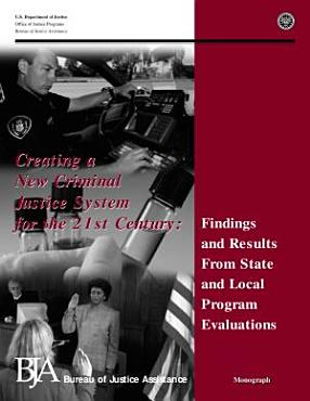 Creating a new criminal justice system for the 21st century   findings and results from state and local program evaluations PDF
