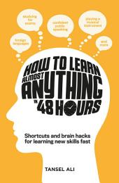 How to Learn Almost Anything in 48 Hours: Shortcuts and brain hacks for learning new skills fast