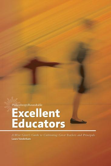 Excellent Educators  A Wise Giver s Guide to Cultivating Great Teachers and Principals PDF