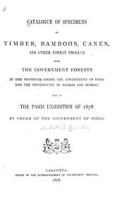 Catalogue of Specimens of Timber, Bamboos, Canes, and Other Forest Produce from the Government Forests in the Provinces Under the Government of India and the Presidencies of Madras and Bombay, Sent to the Paris Exhibition of 1878 by Order of the Government of India